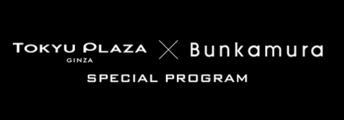 TOKYU PLAZA GINZA × Bunkamura SPECIAL PROGRAM